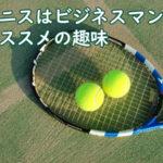 テニスは、ビジテニスはビネスマンにおススメの趣味