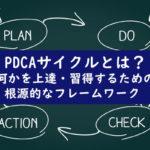 PDCAサイクルとは?何かを上達・習得するための根源的なフレームワーク