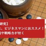 【趣味研究】囲碁は、ビジネスマンにおススメ!大局観や戦略力が付く
